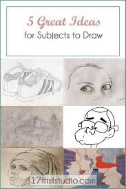 drawing 5 great ideas for subjects to sketch 17th st studio