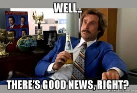 Good News Meme - well there s good news right ron burgundy boy that