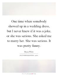 wedding dress quotes one time when somebody showed up in a wedding dress but i never