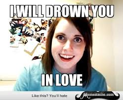 Crazy Ex Girlfriend Meme - overly attached girlfriend i will drown you funny stuff