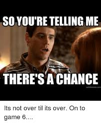 Game 6 Memes - so youre telling me there s a chance quickmeme com its not over til