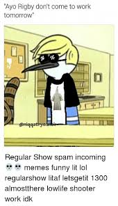 Funny Regular Show Memes - ayo rigby don t come to work tomorrow aniqqatrys diske regular show