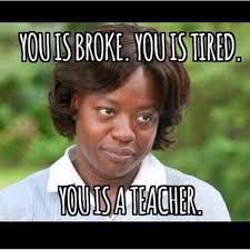 The Help Meme - teacher meme you is broke you is tired you is a teacher