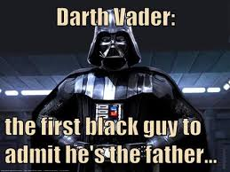 Vader Meme - darth vader the first black guy to admit he s the father