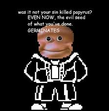 Loaf Meme - was it not your sin killed papyrus the almighty loaf know