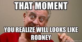 Rodney Dangerfield Memes - that moment you realize will looks like rodney rodney