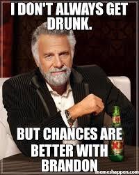 Brandon Meme - i don t always get drunk but chances are better with brandon meme