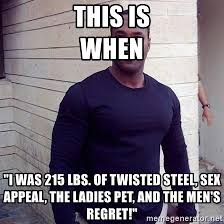 Sex Appeal Meme - this is when i was 215 lbs of twisted steel sex appeal the