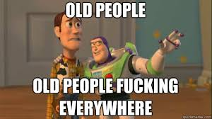 Fuck People Meme - old people old people fucking everywhere everywhere quickmeme