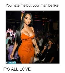 Me You Meme - you hate me but your man be like foto thirsty it s all love be
