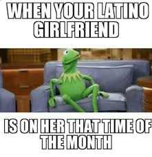 That Time Of The Month Meme - when your latino girlfriend ison her that time of the month