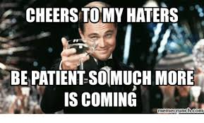 Haters Memes - cheers to my haters bepatient so much more is coming nemecrunchcom
