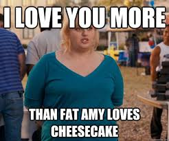 I Love You More Meme - i love you more than fat amy loves cheesecake fat amy quickmeme
