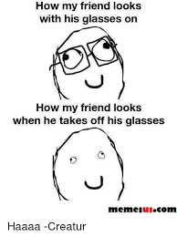 Glasses Off Meme - how my friend looks with his glasses on how my friend looks when