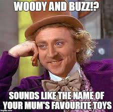 Toys Meme - woody and buzz sounds like the name of your mums favourite toys meme