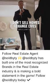 Real Estate Meme - don t sell homes change lives follow real estate agent has built