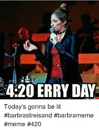 Barbra Streisand Meme - 420 erry day today s gonna be lit barbrastreisand barbrameme meme