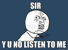 Listen To Me Meme - sir y u no listen to me y u no quickmeme