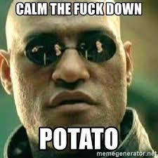 Calm The Fuck Down Meme - calm the fuck down potato what if i told you meme generator