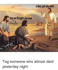 Bro Jesus Meme - a bro we thought you died u boys got any advil tag someone who