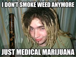Weed Meme - i don t smoke weed anymore just medical marijuana misc quickmeme