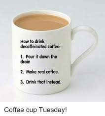 Coffee Cup Meme - how to drink decaffeinated coffee 1 pour it down the drain 2 make