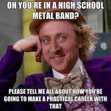 Metal Band Memes - oh you re in a high school metal band please tell me all about