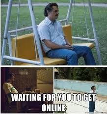 Waiting Meme - waiting for you to get online narcos meme meme generator