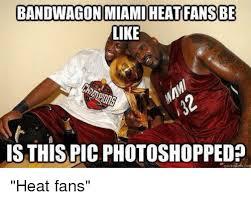 Heat Fans Meme - bandwagon miami heatfansbe like is this pic photoshopped heat fans