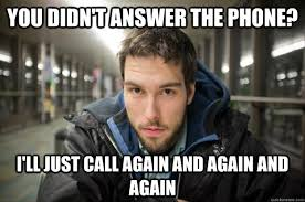 Answer Your Phone Meme - you didn t answer the phone i ll just call again and again and