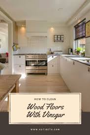 how to clean cabinets with vinegar how to clean hardwood floors with vinegar clean kitchen