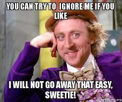 Can You Not Meme - you can try to ignore me if you like i will not go away that easy