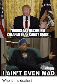 Ain T Even Mad Meme - tdrugsarebecoming cheaper than candy bars i ain t even mad who is