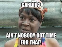 Ain T Nobody Got Time For That Meme - cardio ain t nobody got time for that do some hiit instead