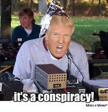 Conspiracy Meme - it s a conspiracy make a meme donald trump meme on me me