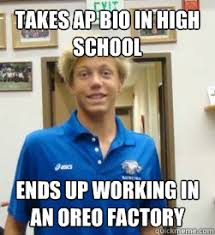 Bio Memes - takes ap bio in high school ends up working in an oreo factory