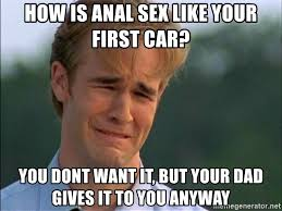 Anal Sex Meme - how is anal sex like your first car you dont want it but your