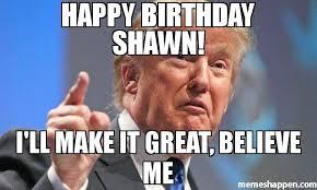 Shawn Meme - happy birthday shawn i ll make it great believe me meme donald