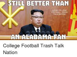 Alabama Football Memes - still better than join college football trash talk nation an alabama