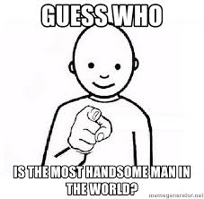 Handsome Man Meme - guess who is the most handsome man in the world guess who you