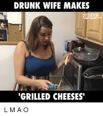 ã O Meme - drunk wife makes break grilled cheeses l m a o meme on me me