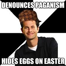 Pagan Easter Meme - scumbag christian memes quickmeme