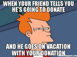 Donation Meme - when your friend tells you he s going to donate and he goes on