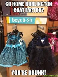 Factory Memes - go home burlington coat factory you re drunk make a meme