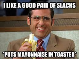 Mayonnaise Meme - i like a good pair of slacks puts mayonnaise in toaster brick