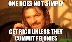 Rich Memes - one does not simply get rich unless they commit felonies meme