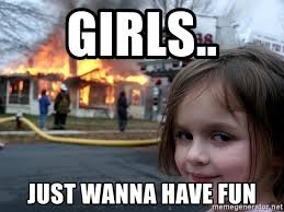 Have Fun Meme - girls just wanna have fun disaster girl meme generator