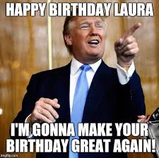 Meme Laura - donal trump birthday imgflip