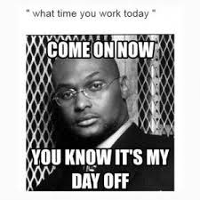 What Time Meme - what time you work today come on now you know it s my day off