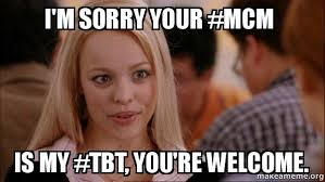 Tbt Meme - i m sorry your mcm is my tbt you re welcome mean girls meme